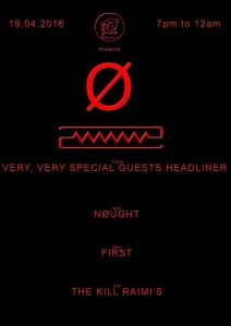 Nøught + First + The Kill Raimi's  + mystery guests, 19th April 2016
