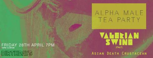 Alpha Male Tea Party + Valerian Swing + Asian Death Crustacean , 28th April 2017