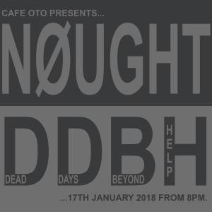 Nøught + Dead Days Beyond Help, 17th January 2018