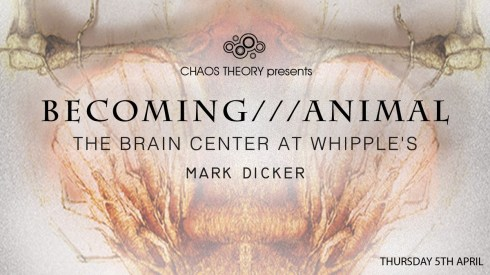 Becoming///Animal + The Brain Centre At Whipple's + Mark Dicker, 5th April 2018